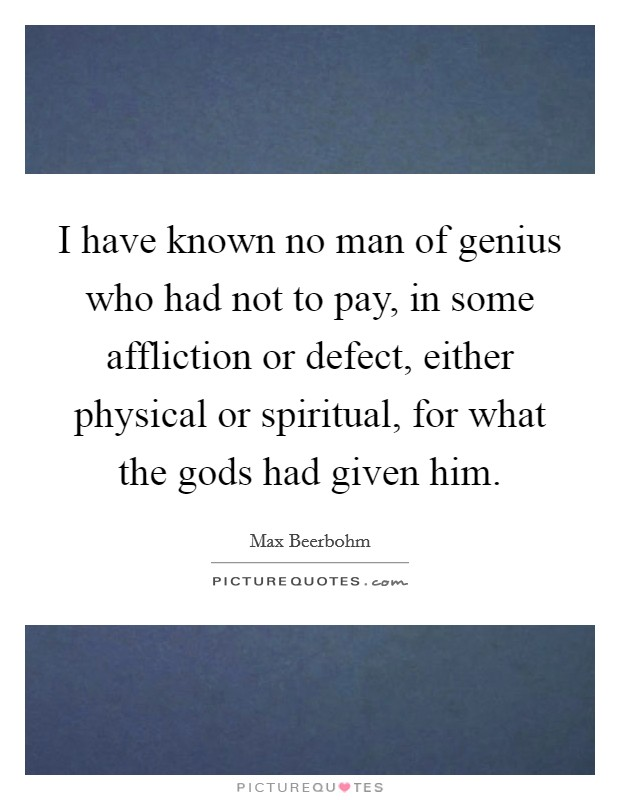 I have known no man of genius who had not to pay, in some affliction or defect, either physical or spiritual, for what the gods had given him. Picture Quote #1