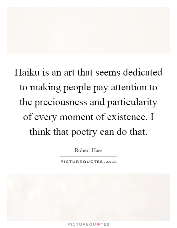 Haiku is an art that seems dedicated to making people pay attention to the preciousness and particularity of every moment of existence. I think that poetry can do that Picture Quote #1
