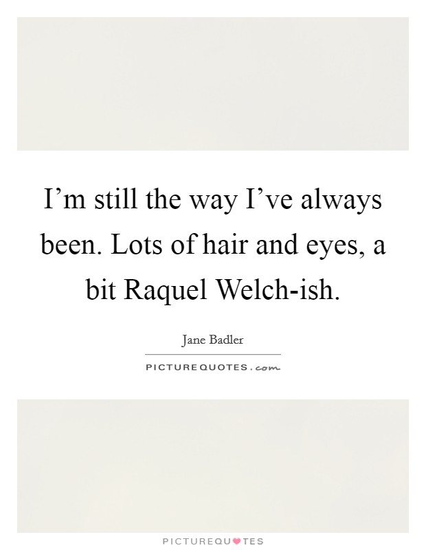 I'm still the way I've always been. Lots of hair and eyes, a bit Raquel Welch-ish Picture Quote #1
