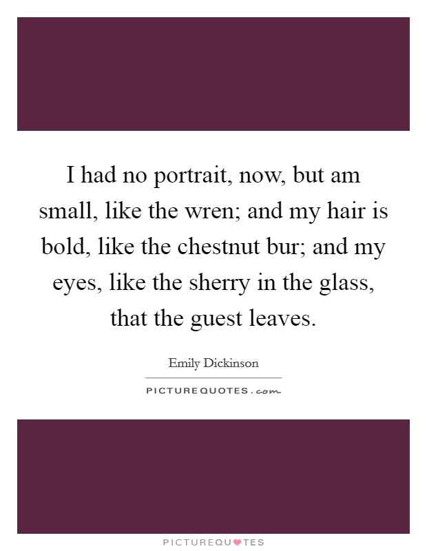 I had no portrait, now, but am small, like the wren; and my hair is bold, like the chestnut bur; and my eyes, like the sherry in the glass, that the guest leaves Picture Quote #1