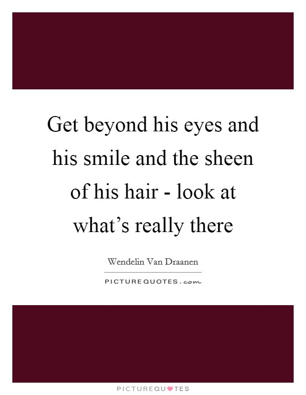Get beyond his eyes and his smile and the sheen of his hair - look at what's really there Picture Quote #1