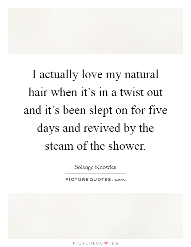 I actually love my natural hair when it's in a twist out and it's been slept on for five days and revived by the steam of the shower Picture Quote #1