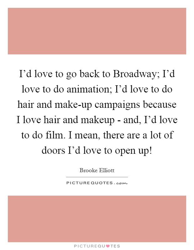 I'd love to go back to Broadway; I'd love to do animation; I'd love to do hair and make-up campaigns because I love hair and makeup - and, I'd love to do film. I mean, there are a lot of doors I'd love to open up! Picture Quote #1