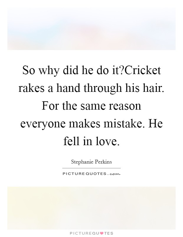 So why did he do it?Cricket rakes a hand through his hair. For the same reason everyone makes mistake. He fell in love Picture Quote #1