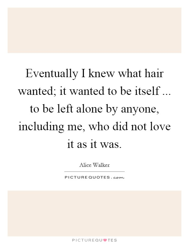 Eventually I knew what hair wanted; it wanted to be itself ... to be left alone by anyone, including me, who did not love it as it was Picture Quote #1