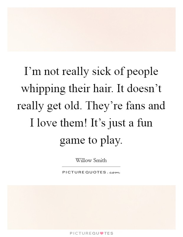 I'm not really sick of people whipping their hair. It doesn't really get old. They're fans and I love them! It's just a fun game to play Picture Quote #1