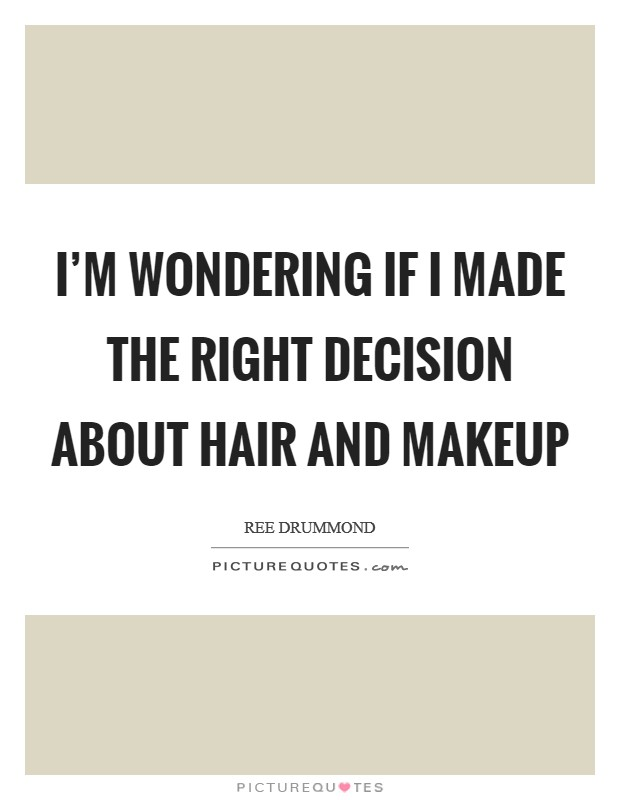 I'm wondering if I made the right decision about hair and makeup Picture Quote #1