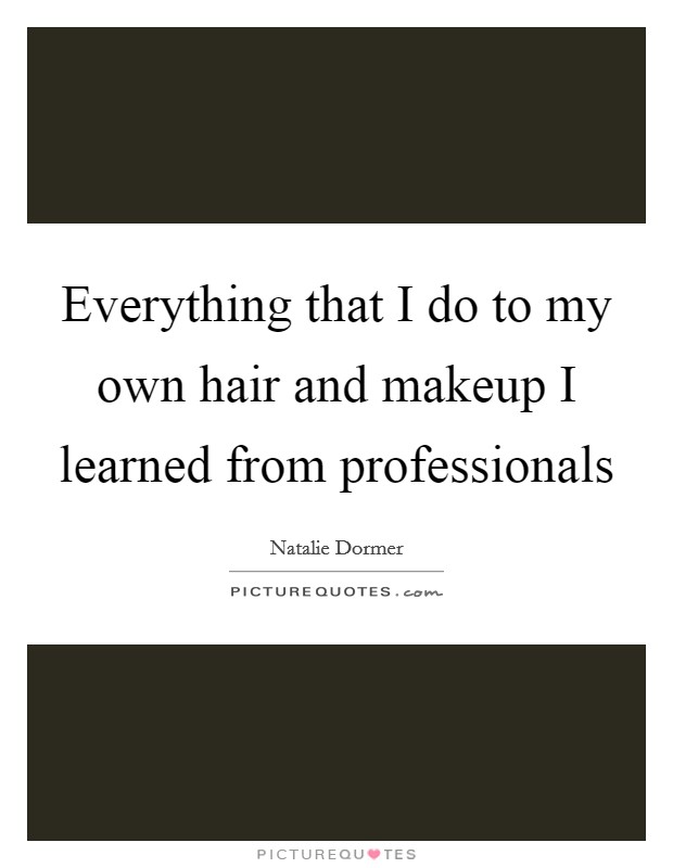 Everything that I do to my own hair and makeup I learned from professionals Picture Quote #1