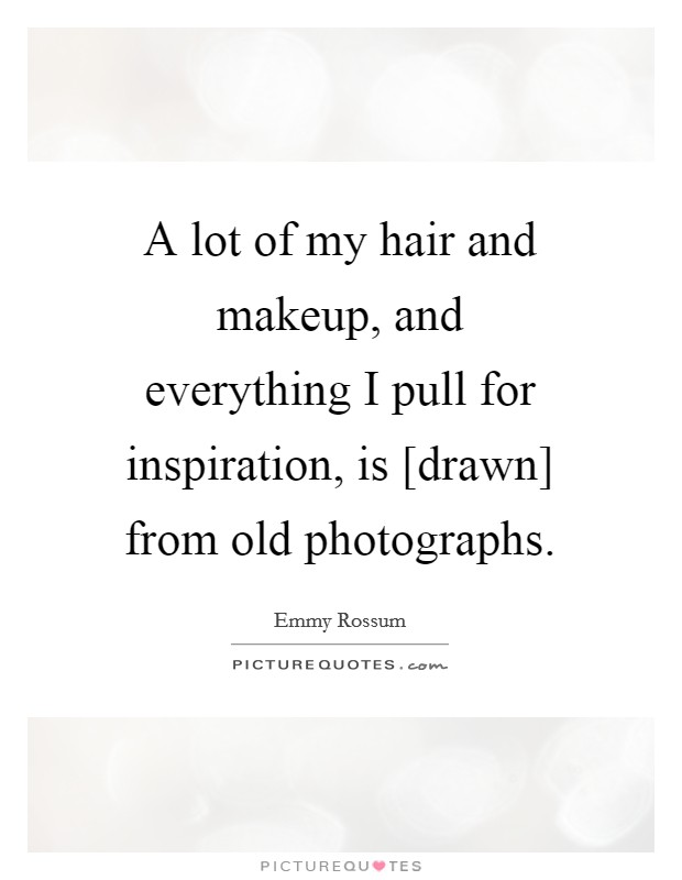 A lot of my hair and makeup, and everything I pull for inspiration, is [drawn] from old photographs Picture Quote #1