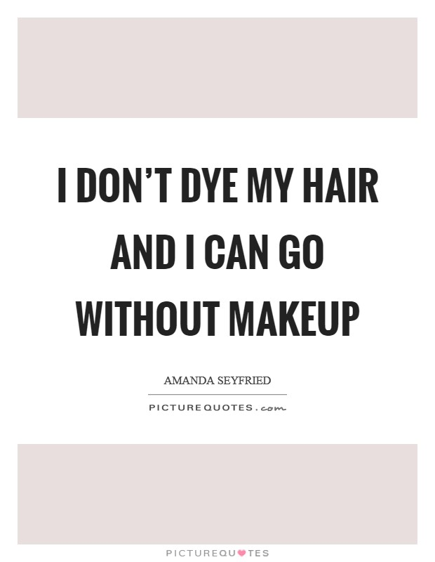 I don't dye my hair and I can go without makeup Picture Quote #1