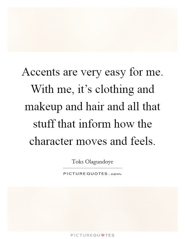 Accents are very easy for me. With me, it's clothing and makeup and hair and all that stuff that inform how the character moves and feels Picture Quote #1
