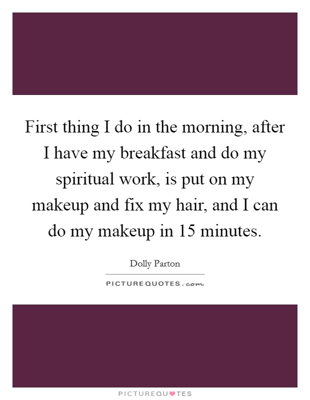 First thing I do in the morning, after I have my breakfast and do my spiritual work, is put on my makeup and fix my hair, and I can do my makeup in 15 minutes Picture Quote #1