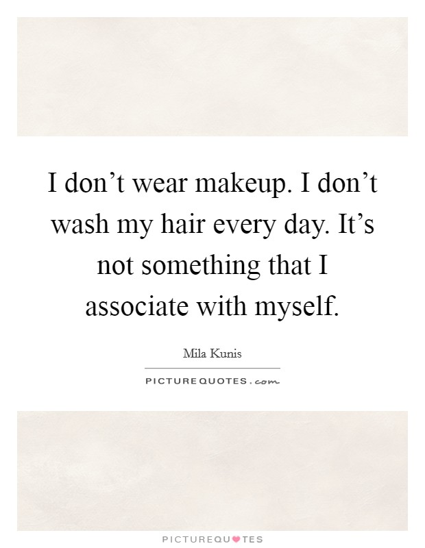 I don't wear makeup. I don't wash my hair every day. It's not something that I associate with myself Picture Quote #1
