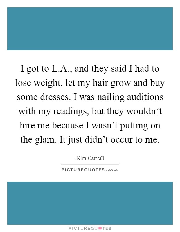 I got to L.A., and they said I had to lose weight, let my hair grow and buy some dresses. I was nailing auditions with my readings, but they wouldn't hire me because I wasn't putting on the glam. It just didn't occur to me Picture Quote #1