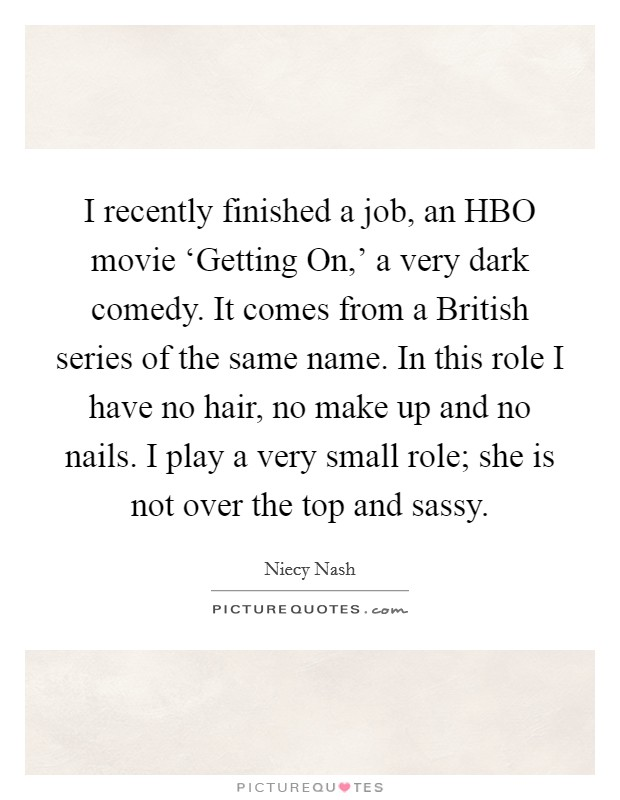 I recently finished a job, an HBO movie 'Getting On,' a very dark comedy. It comes from a British series of the same name. In this role I have no hair, no make up and no nails. I play a very small role; she is not over the top and sassy. Picture Quote #1