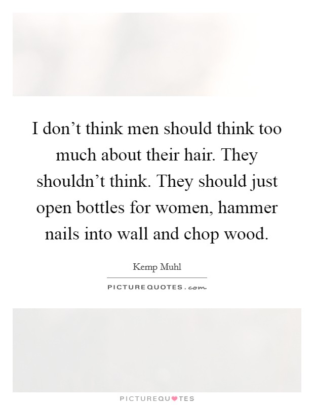 I don't think men should think too much about their hair. They shouldn't think. They should just open bottles for women, hammer nails into wall and chop wood Picture Quote #1