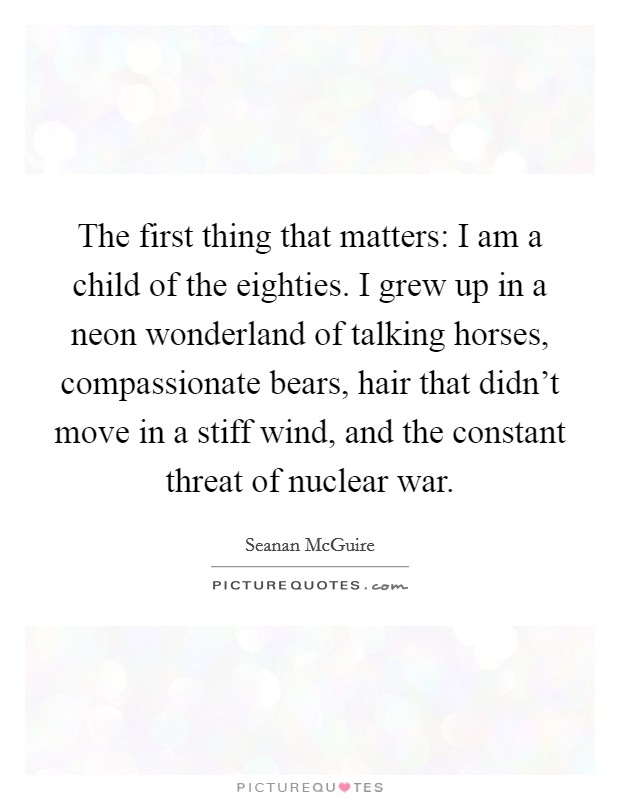 The first thing that matters: I am a child of the eighties. I grew up in a neon wonderland of talking horses, compassionate bears, hair that didn't move in a stiff wind, and the constant threat of nuclear war Picture Quote #1