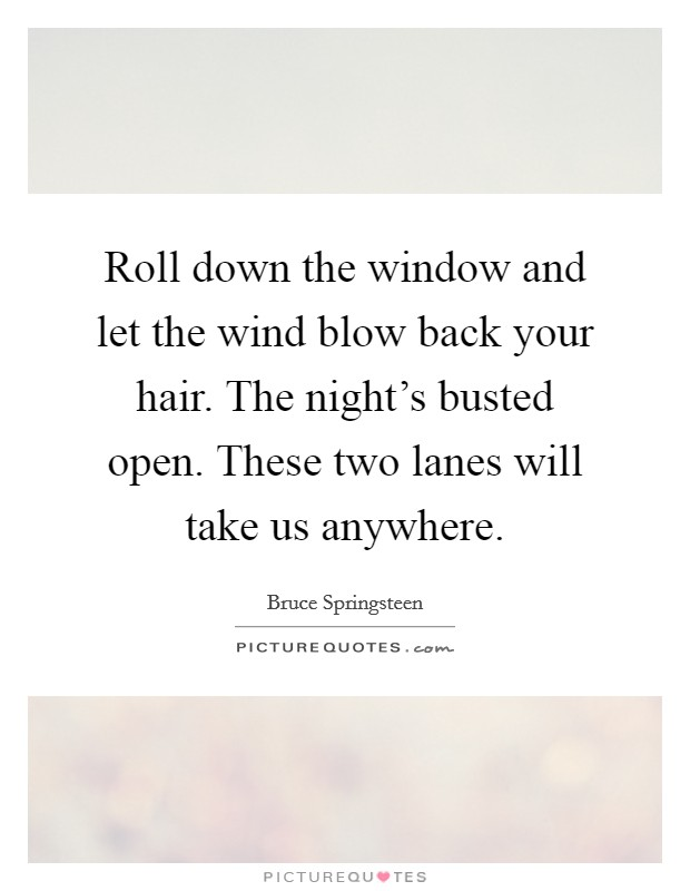 Roll down the window and let the wind blow back your hair. The night's busted open. These two lanes will take us anywhere Picture Quote #1