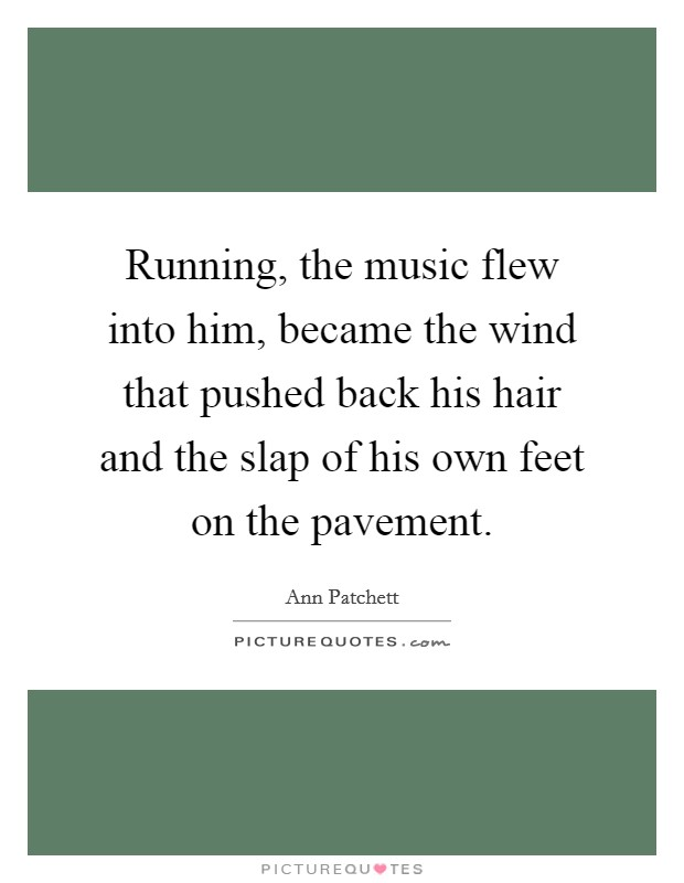 Running, the music flew into him, became the wind that pushed back his hair and the slap of his own feet on the pavement Picture Quote #1
