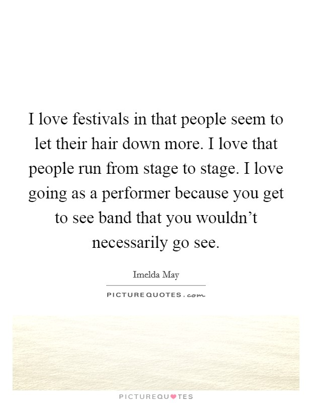 I love festivals in that people seem to let their hair down more. I love that people run from stage to stage. I love going as a performer because you get to see band that you wouldn't necessarily go see Picture Quote #1