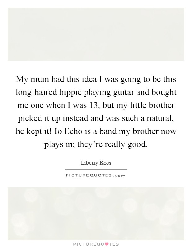 My mum had this idea I was going to be this long-haired hippie playing guitar and bought me one when I was 13, but my little brother picked it up instead and was such a natural, he kept it! Io Echo is a band my brother now plays in; they're really good Picture Quote #1