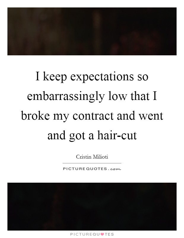 I keep expectations so embarrassingly low that I broke my contract and went and got a hair-cut Picture Quote #1