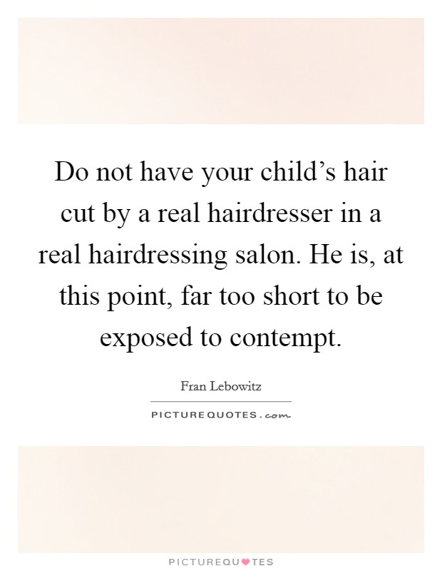Do not have your child's hair cut by a real hairdresser in a real hairdressing salon. He is, at this point, far too short to be exposed to contempt. Picture Quote #1