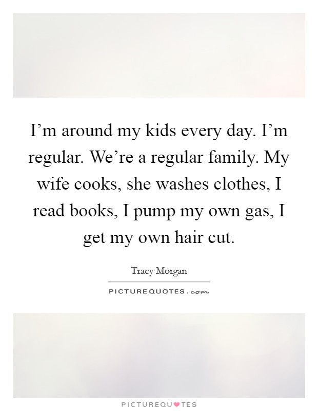 I'm around my kids every day. I'm regular. We're a regular family. My wife cooks, she washes clothes, I read books, I pump my own gas, I get my own hair cut. Picture Quote #1