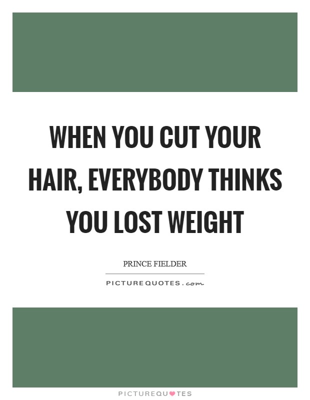 When you cut your hair, everybody thinks you lost weight Picture Quote #1