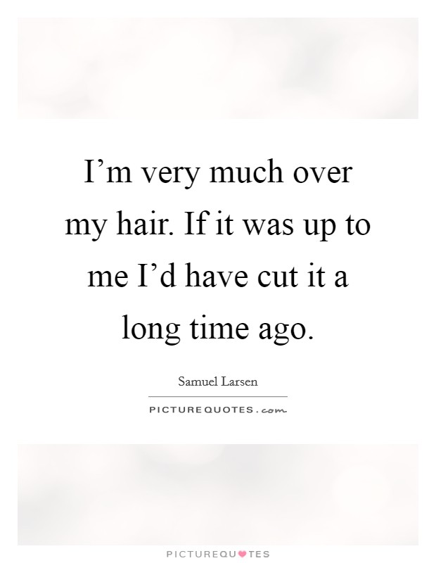 I'm very much over my hair. If it was up to me I'd have cut it a long time ago Picture Quote #1
