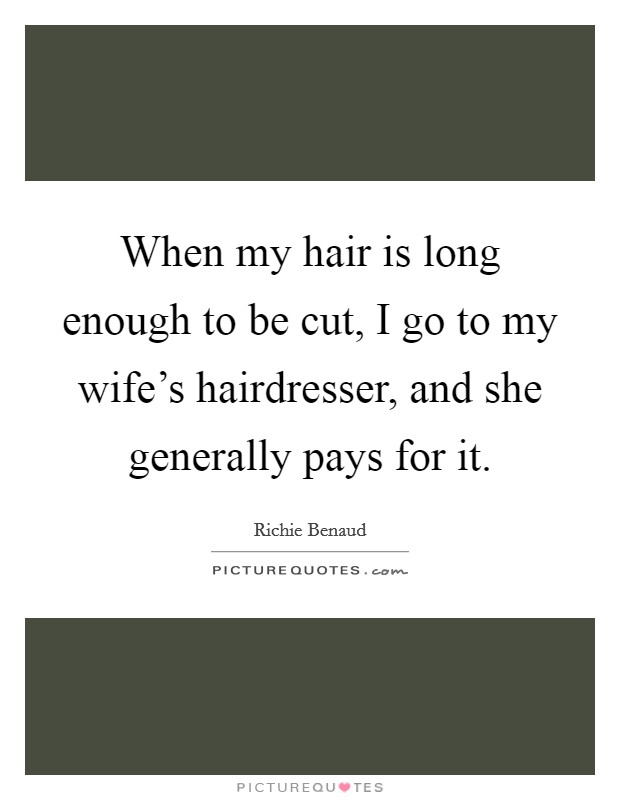 When my hair is long enough to be cut, I go to my wife's hairdresser, and she generally pays for it Picture Quote #1