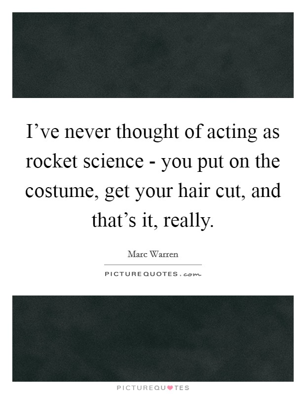I've never thought of acting as rocket science - you put on the costume, get your hair cut, and that's it, really. Picture Quote #1
