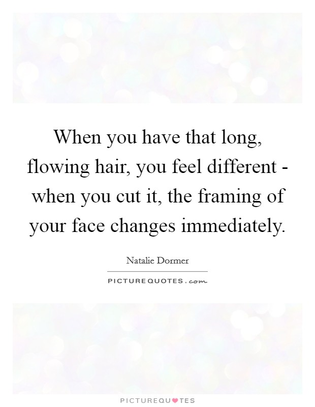 When you have that long, flowing hair, you feel different - when ...