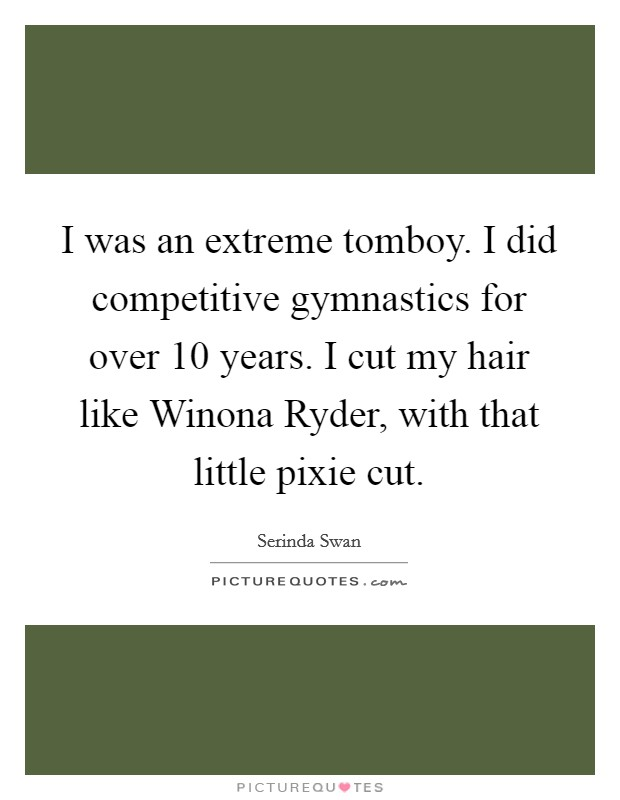 I was an extreme tomboy. I did competitive gymnastics for over 10 years. I cut my hair like Winona Ryder, with that little pixie cut. Picture Quote #1