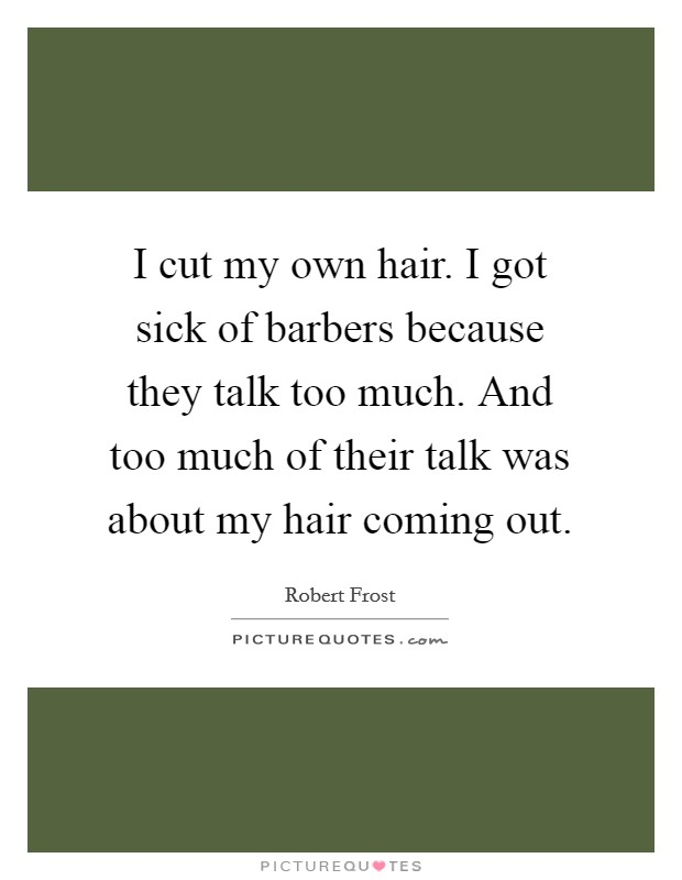 I cut my own hair. I got sick of barbers because they talk too much. And too much of their talk was about my hair coming out. Picture Quote #1