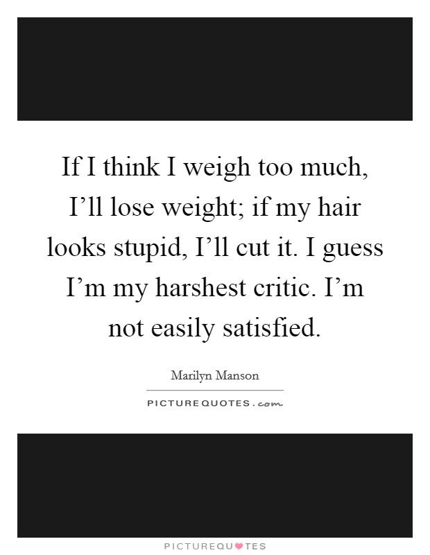If I think I weigh too much, I'll lose weight; if my hair looks stupid, I'll cut it. I guess I'm my harshest critic. I'm not easily satisfied Picture Quote #1