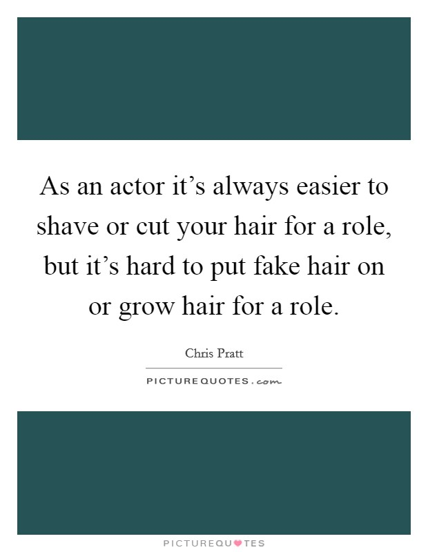 As an actor it's always easier to shave or cut your hair for a role, but it's hard to put fake hair on or grow hair for a role. Picture Quote #1