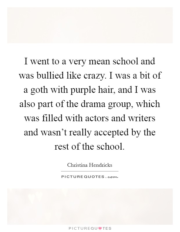 I went to a very mean school and was bullied like crazy. I was a bit of a goth with purple hair, and I was also part of the drama group, which was filled with actors and writers and wasn't really accepted by the rest of the school Picture Quote #1