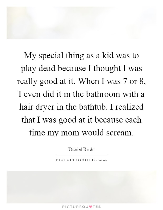 My special thing as a kid was to play dead because I thought I was really good at it. When I was 7 or 8, I even did it in the bathroom with a hair dryer in the bathtub. I realized that I was good at it because each time my mom would scream Picture Quote #1