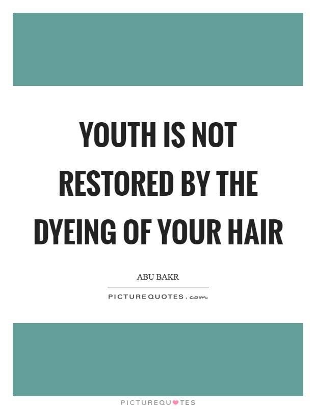 Youth is not restored by the dyeing of your hair Picture Quote #1