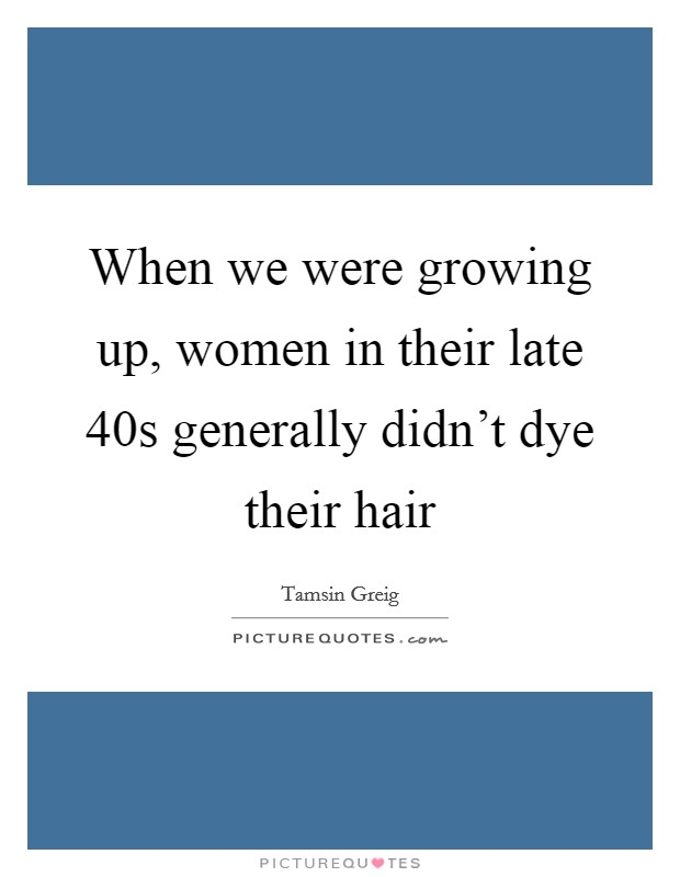 When we were growing up, women in their late 40s generally didn't dye their hair Picture Quote #1