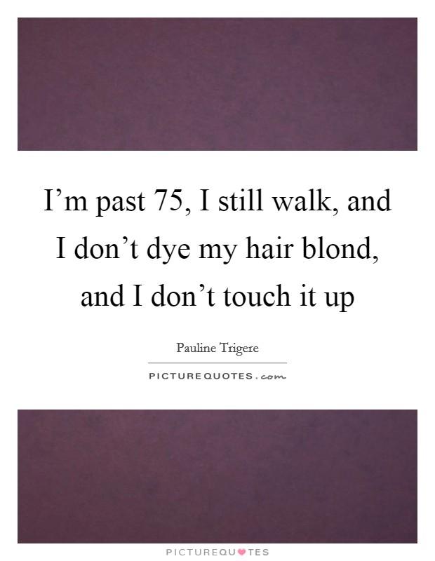 I'm past 75, I still walk, and I don't dye my hair blond, and I don't touch it up Picture Quote #1