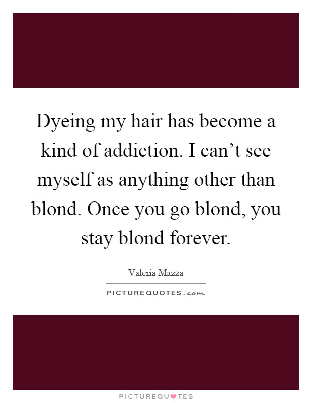 Dyeing my hair has become a kind of addiction. I can't see myself as anything other than blond. Once you go blond, you stay blond forever Picture Quote #1