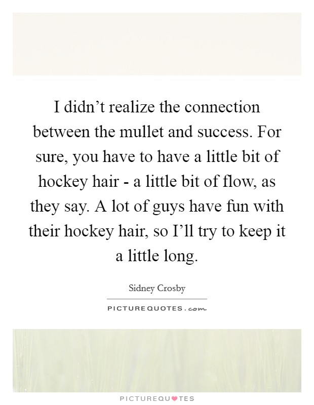 I didn't realize the connection between the mullet and success. For sure, you have to have a little bit of hockey hair - a little bit of flow, as they say. A lot of guys have fun with their hockey hair, so I'll try to keep it a little long Picture Quote #1