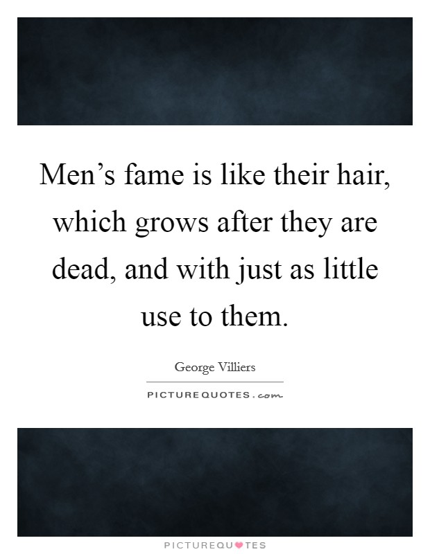 Men's fame is like their hair, which grows after they are dead, and with just as little use to them Picture Quote #1