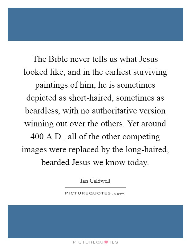 The Bible never tells us what Jesus looked like, and in the earliest surviving paintings of him, he is sometimes depicted as short-haired, sometimes as beardless, with no authoritative version winning out over the others. Yet around 400 A.D., all of the other competing images were replaced by the long-haired, bearded Jesus we know today Picture Quote #1