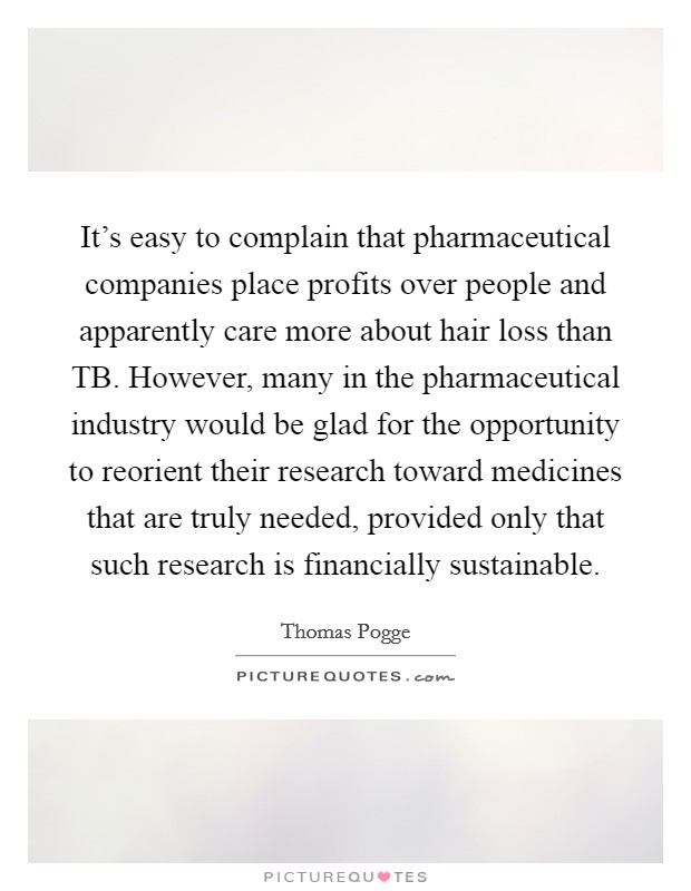 It's easy to complain that pharmaceutical companies place profits over people and apparently care more about hair loss than TB. However, many in the pharmaceutical industry would be glad for the opportunity to reorient their research toward medicines that are truly needed, provided only that such research is financially sustainable Picture Quote #1