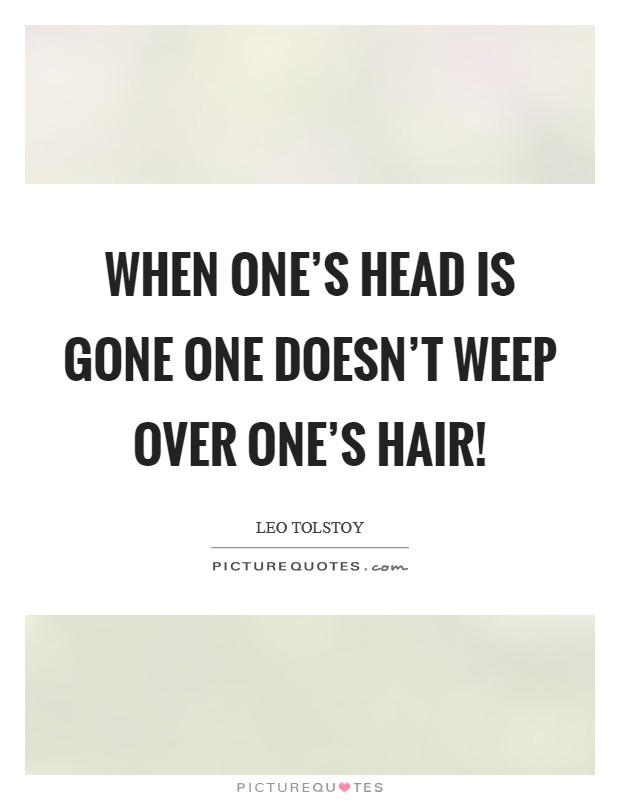 When one's head is gone one doesn't weep over one's hair! Picture Quote #1