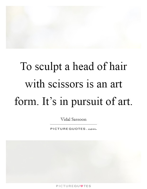 To sculpt a head of hair with scissors is an art form. It's in pursuit of art Picture Quote #1