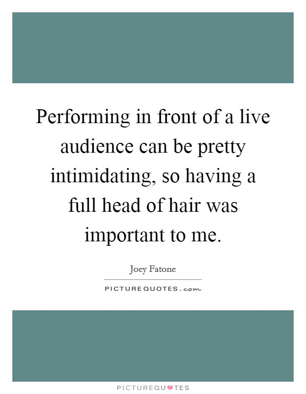 Performing in front of a live audience can be pretty intimidating, so having a full head of hair was important to me Picture Quote #1